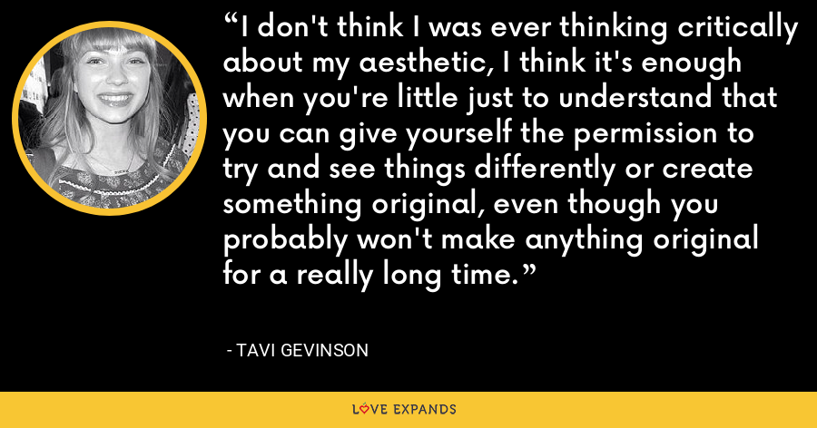 I don't think I was ever thinking critically about my aesthetic, I think it's enough when you're little just to understand that you can give yourself the permission to try and see things differently or create something original, even though you probably won't make anything original for a really long time. - Tavi Gevinson