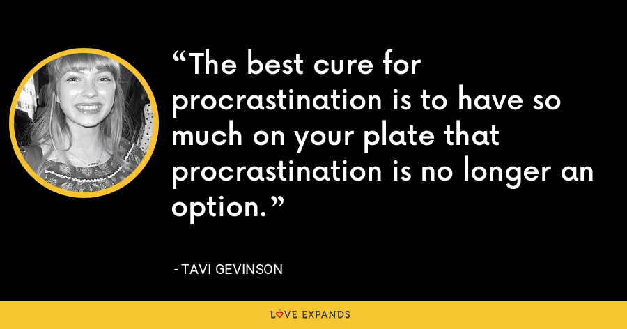 The best cure for procrastination is to have so much on your plate that procrastination is no longer an option. - Tavi Gevinson