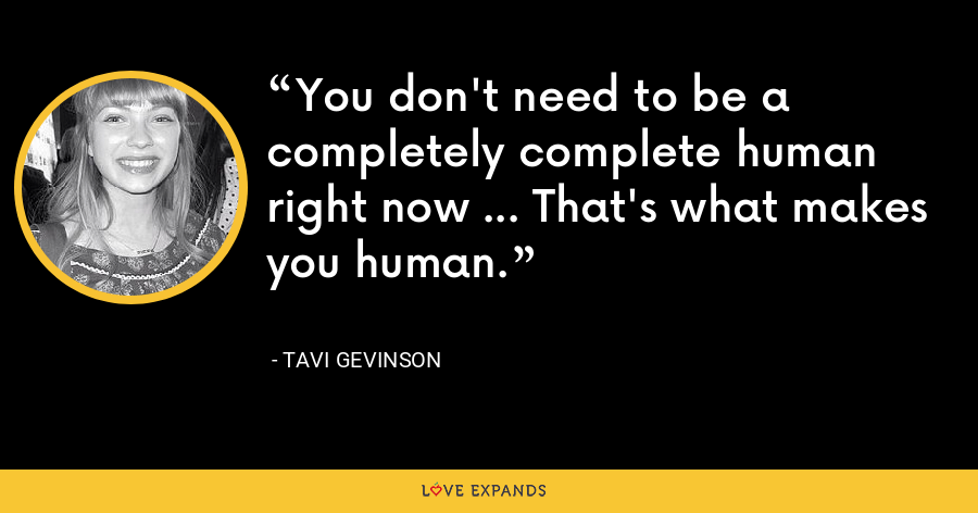 You don't need to be a completely complete human right now … That's what makes you human. - Tavi Gevinson