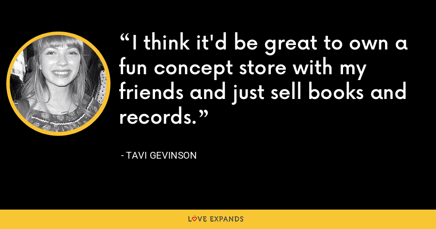 I think it'd be great to own a fun concept store with my friends and just sell books and records. - Tavi Gevinson