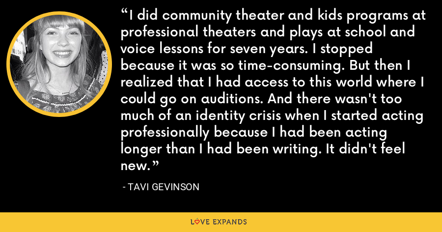 I did community theater and kids programs at professional theaters and plays at school and voice lessons for seven years. I stopped because it was so time-consuming. But then I realized that I had access to this world where I could go on auditions. And there wasn't too much of an identity crisis when I started acting professionally because I had been acting longer than I had been writing. It didn't feel new. - Tavi Gevinson