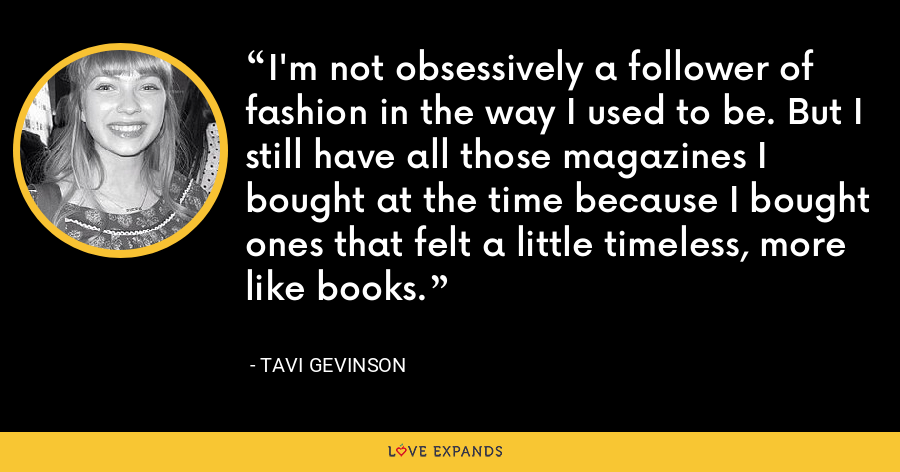 I'm not obsessively a follower of fashion in the way I used to be. But I still have all those magazines I bought at the time because I bought ones that felt a little timeless, more like books. - Tavi Gevinson