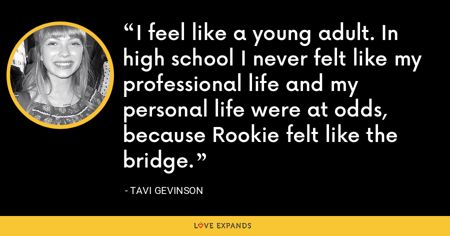 I feel like a young adult. In high school I never felt like my professional life and my personal life were at odds, because Rookie felt like the bridge. - Tavi Gevinson