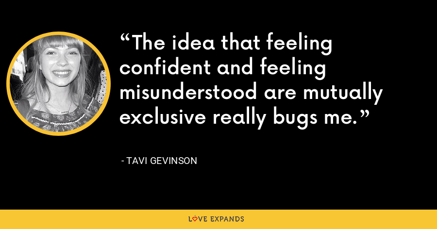 The idea that feeling confident and feeling misunderstood are mutually exclusive really bugs me. - Tavi Gevinson