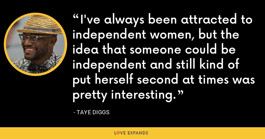 I've always been attracted to independent women, but the idea that someone could be independent and still kind of put herself second at times was pretty interesting. - Taye Diggs