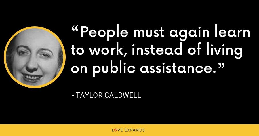 People must again learn to work, instead of living on public assistance. - Taylor Caldwell