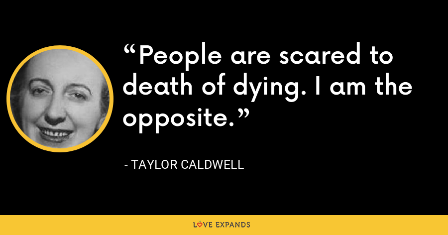 People are scared to death of dying. I am the opposite. - Taylor Caldwell