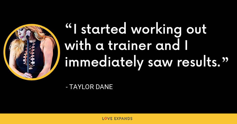 I started working out with a trainer and I immediately saw results. - Taylor Dane