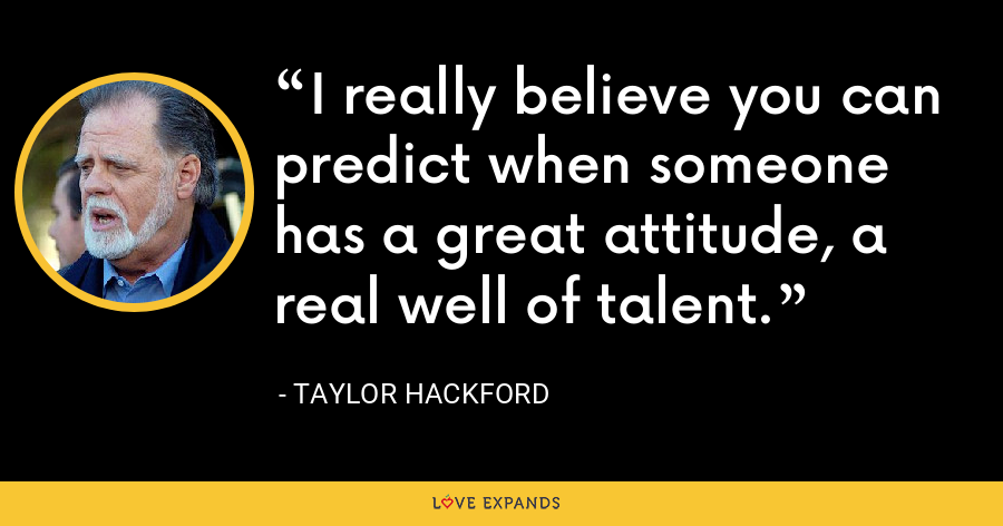 I really believe you can predict when someone has a great attitude, a real well of talent. - Taylor Hackford