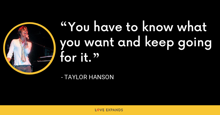 You have to know what you want and keep going for it. - Taylor Hanson