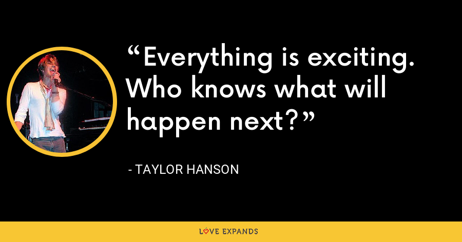 Everything is exciting. Who knows what will happen next? - Taylor Hanson