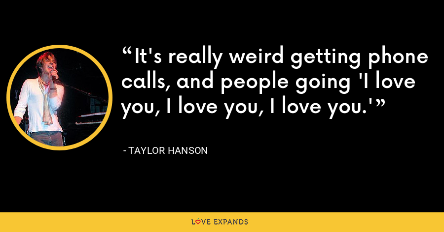 It's really weird getting phone calls, and people going 'I love you, I love you, I love you.' - Taylor Hanson