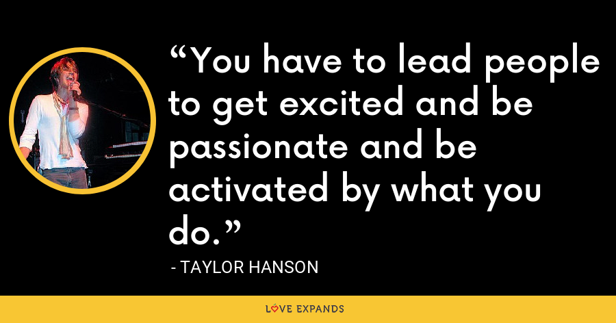 You have to lead people to get excited and be passionate and be activated by what you do. - Taylor Hanson