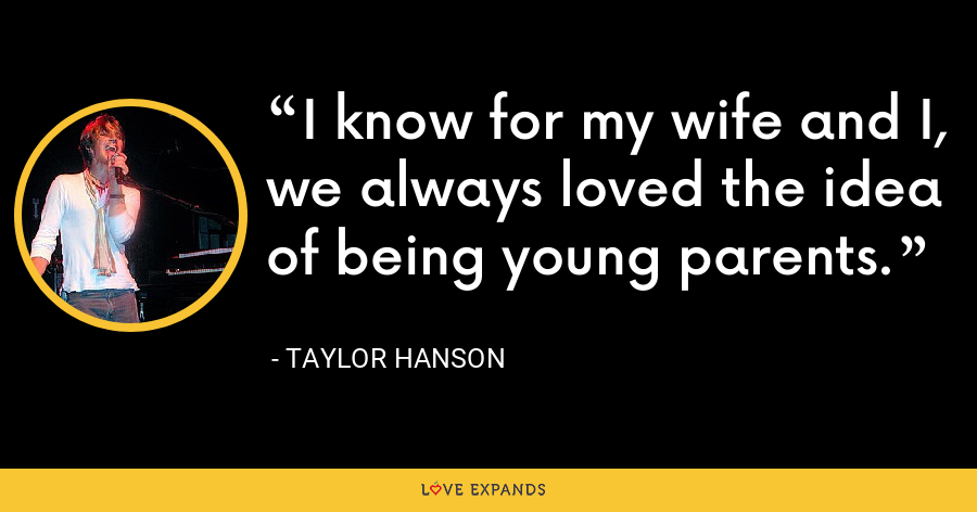 I know for my wife and I, we always loved the idea of being young parents. - Taylor Hanson