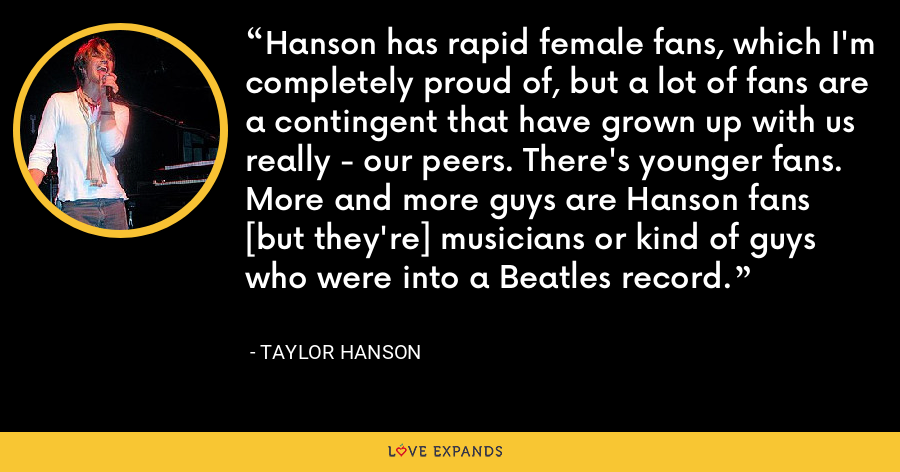 Hanson has rapid female fans, which I'm completely proud of, but a lot of fans are a contingent that have grown up with us really - our peers. There's younger fans. More and more guys are Hanson fans [but they're] musicians or kind of guys who were into a Beatles record. - Taylor Hanson