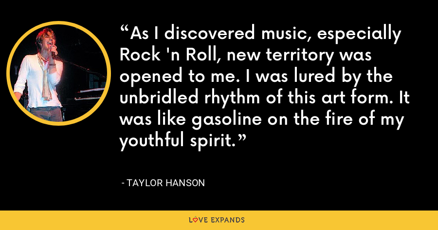 As I discovered music, especially Rock 'n Roll, new territory was opened to me. I was lured by the unbridled rhythm of this art form. It was like gasoline on the fire of my youthful spirit. - Taylor Hanson