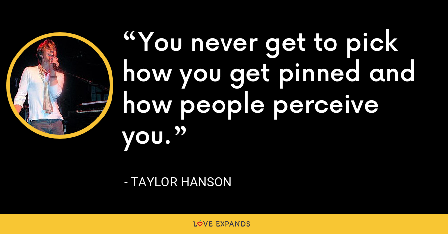 You never get to pick how you get pinned and how people perceive you. - Taylor Hanson