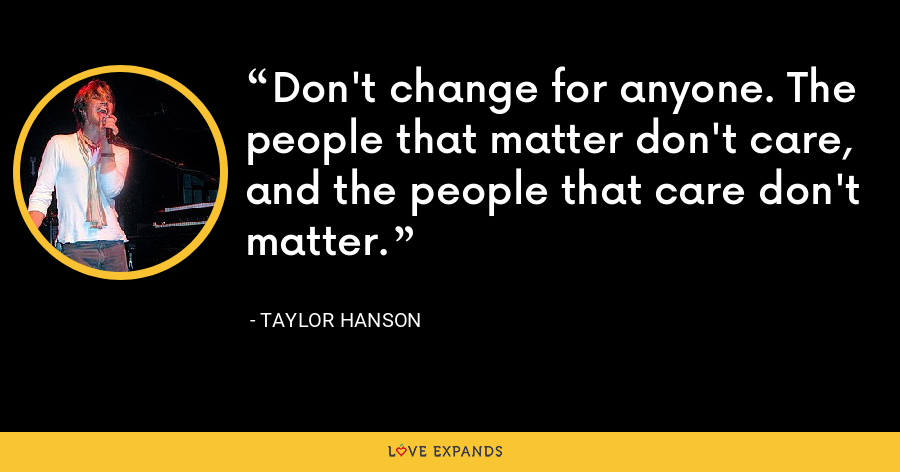 Don't change for anyone. The people that matter don't care, and the people that care don't matter. - Taylor Hanson