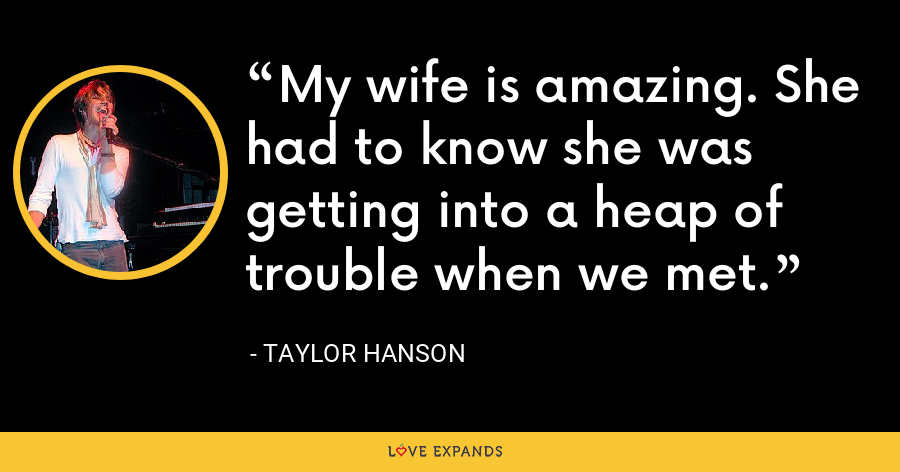My wife is amazing. She had to know she was getting into a heap of trouble when we met. - Taylor Hanson