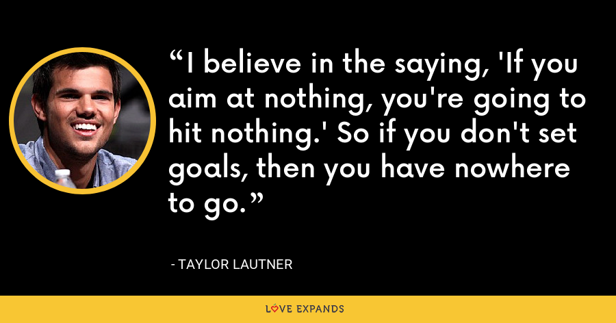 I believe in the saying, 'If you aim at nothing, you're going to hit nothing.' So if you don't set goals, then you have nowhere to go. - Taylor Lautner