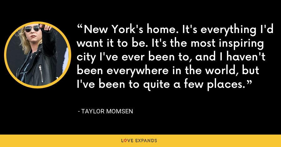New York's home. It's everything I'd want it to be. It's the most inspiring city I've ever been to, and I haven't been everywhere in the world, but I've been to quite a few places. - Taylor Momsen