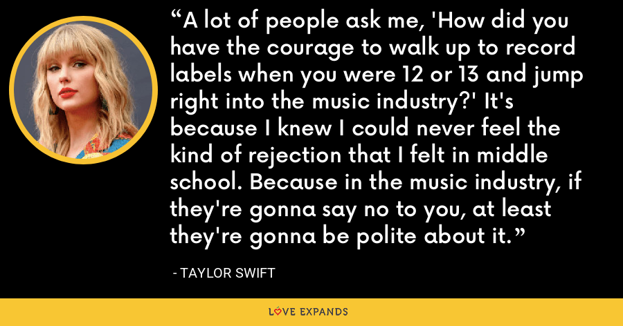 A lot of people ask me, 'How did you have the courage to walk up to record labels when you were 12 or 13 and jump right into the music industry?' It's because I knew I could never feel the kind of rejection that I felt in middle school. Because in the music industry, if they're gonna say no to you, at least they're gonna be polite about it. - Taylor Swift
