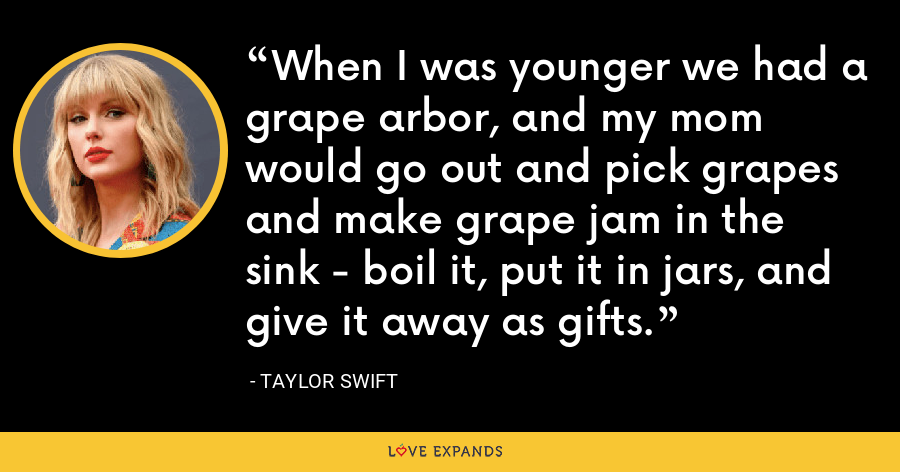 When I was younger we had a grape arbor, and my mom would go out and pick grapes and make grape jam in the sink - boil it, put it in jars, and give it away as gifts. - Taylor Swift