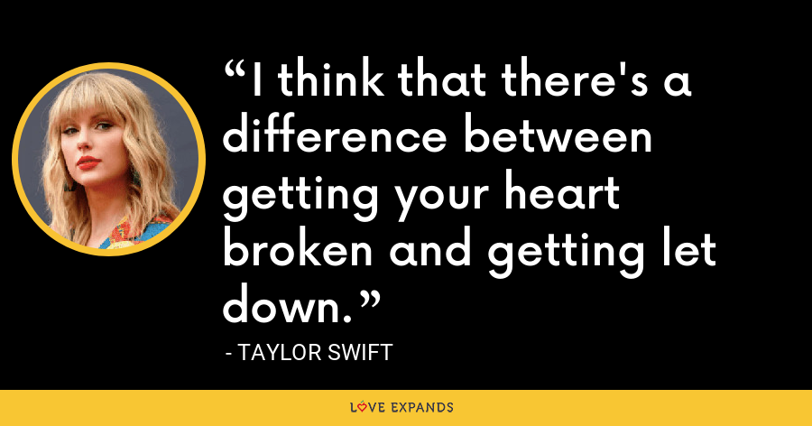 I think that there's a difference between getting your heart broken and getting let down. - Taylor Swift