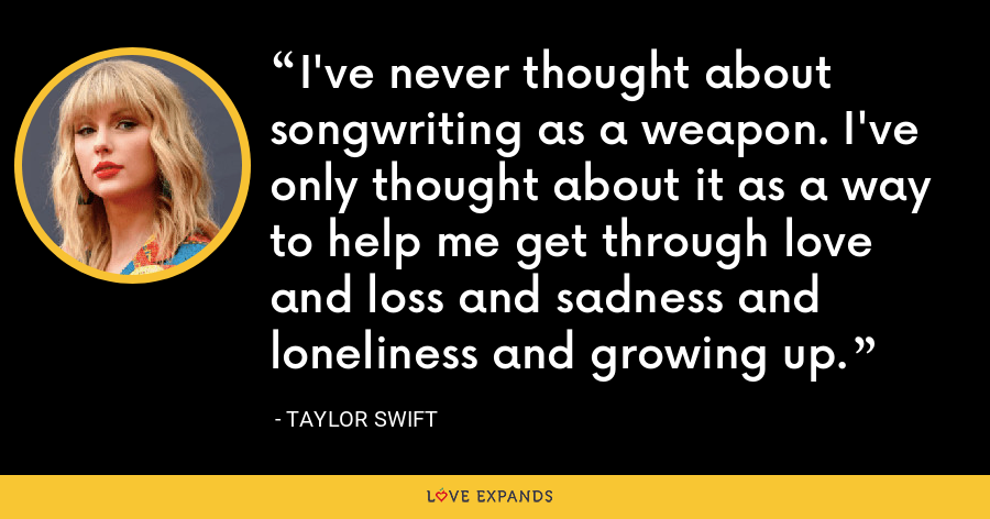 I've never thought about songwriting as a weapon. I've only thought about it as a way to help me get through love and loss and sadness and loneliness and growing up. - Taylor Swift