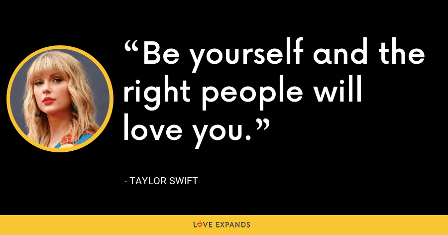 Be yourself and the right people will love you. - Taylor Swift
