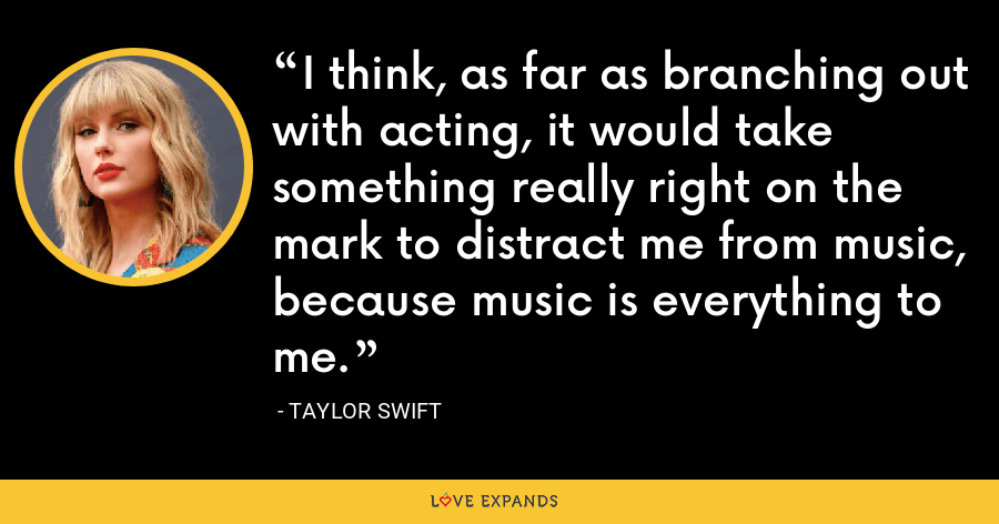 I think, as far as branching out with acting, it would take something really right on the mark to distract me from music, because music is everything to me. - Taylor Swift