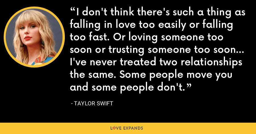 I don't think there's such a thing as falling in love too easily or falling too fast. Or loving someone too soon or trusting someone too soon... I've never treated two relationships the same. Some people move you and some people don't. - Taylor Swift