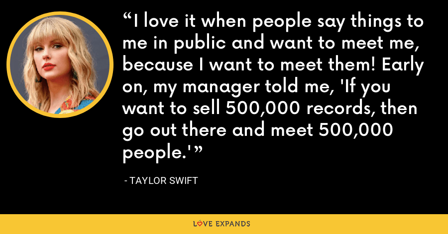 I love it when people say things to me in public and want to meet me, because I want to meet them! Early on, my manager told me, 'If you want to sell 500,000 records, then go out there and meet 500,000 people.' - Taylor Swift
