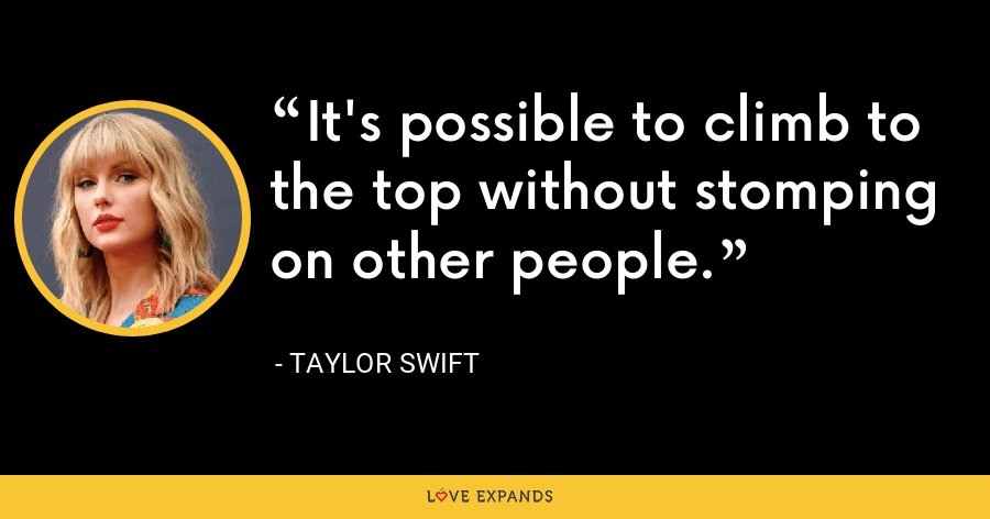 It's possible to climb to the top without stomping on other people. - Taylor Swift