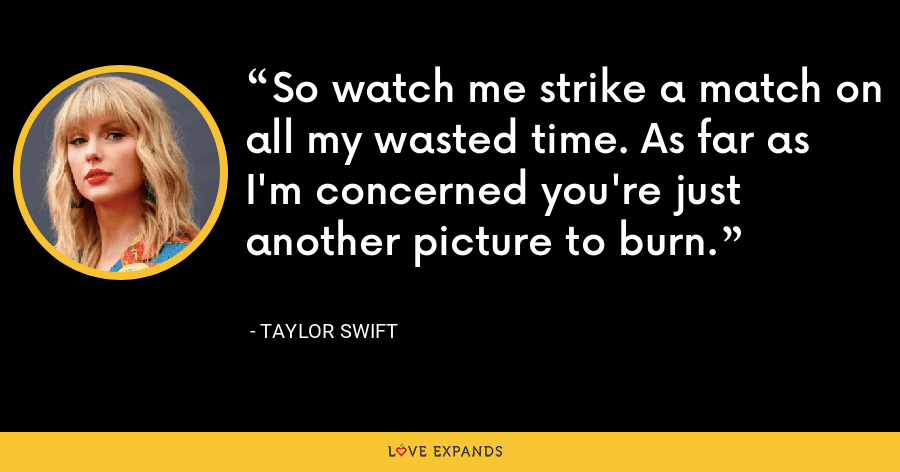 So watch me strike a match on all my wasted time. As far as I'm concerned you're just another picture to burn. - Taylor Swift