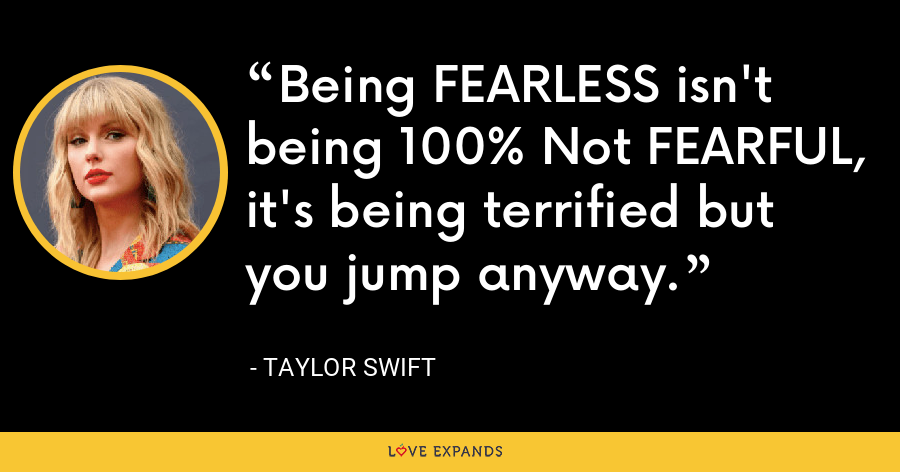 Being FEARLESS isn't being 100% Not FEARFUL, it's being terrified but you jump anyway. - Taylor Swift