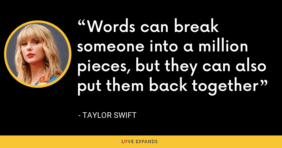 Words can break someone into a million pieces, but they can also put them back together - Taylor Swift