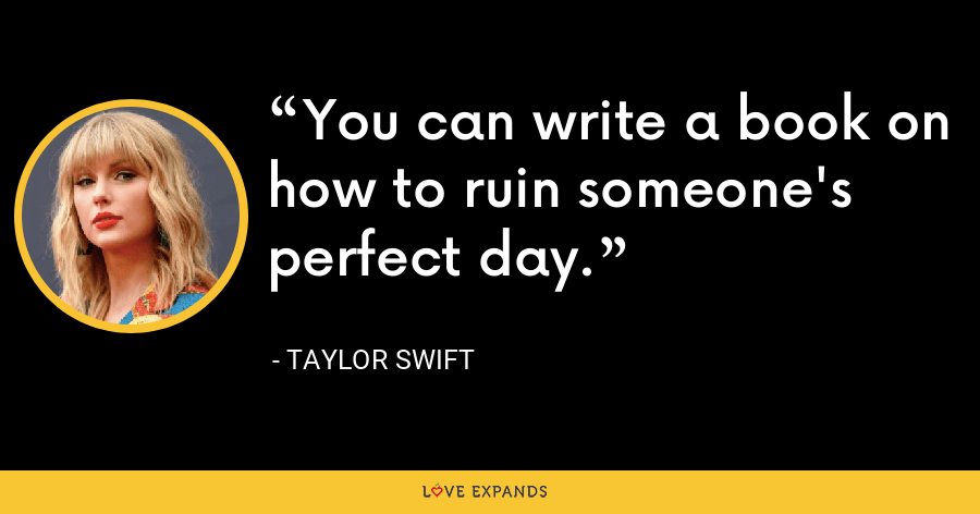 You can write a book on how to ruin someone's perfect day. - Taylor Swift