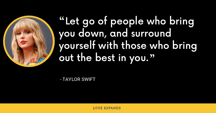 Let go of people who bring you down, and surround yourself with those who bring out the best in you. - Taylor Swift