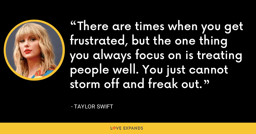 There are times when you get frustrated, but the one thing you always focus on is treating people well. You just cannot storm off and freak out. - Taylor Swift