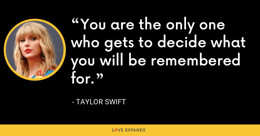 You are the only one who gets to decide what you will be remembered for. - Taylor Swift