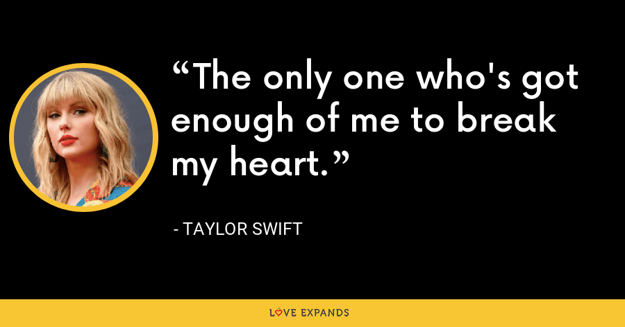 The only one who's got enough of me to break my heart. - Taylor Swift