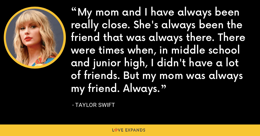 My mom and I have always been really close. She's always been the friend that was always there. There were times when, in middle school and junior high, I didn't have a lot of friends. But my mom was always my friend. Always. - Taylor Swift