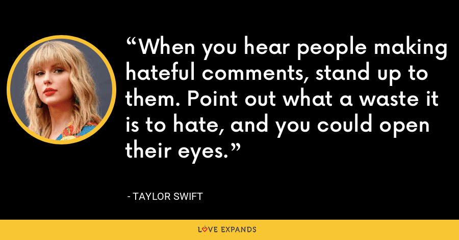 When you hear people making hateful comments, stand up to them. Point out what a waste it is to hate, and you could open their eyes. - Taylor Swift