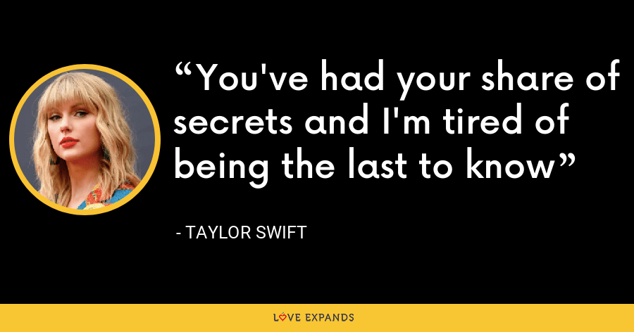 You've had your share of secrets and I'm tired of being the last to know - Taylor Swift