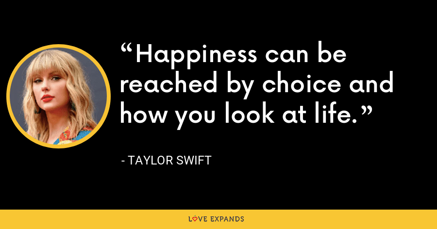 Happiness can be reached by choice and how you look at life. - Taylor Swift