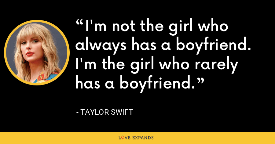 I'm not the girl who always has a boyfriend. I'm the girl who rarely has a boyfriend. - Taylor Swift