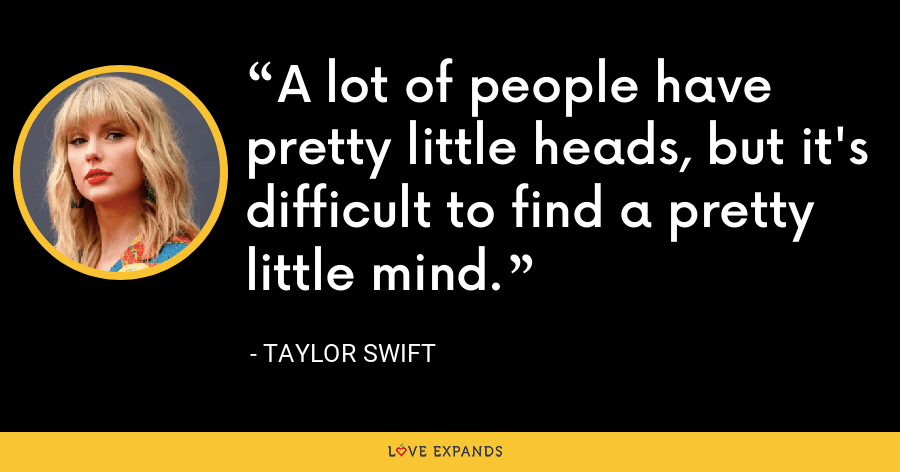 A lot of people have pretty little heads, but it's difficult to find a pretty little mind. - Taylor Swift