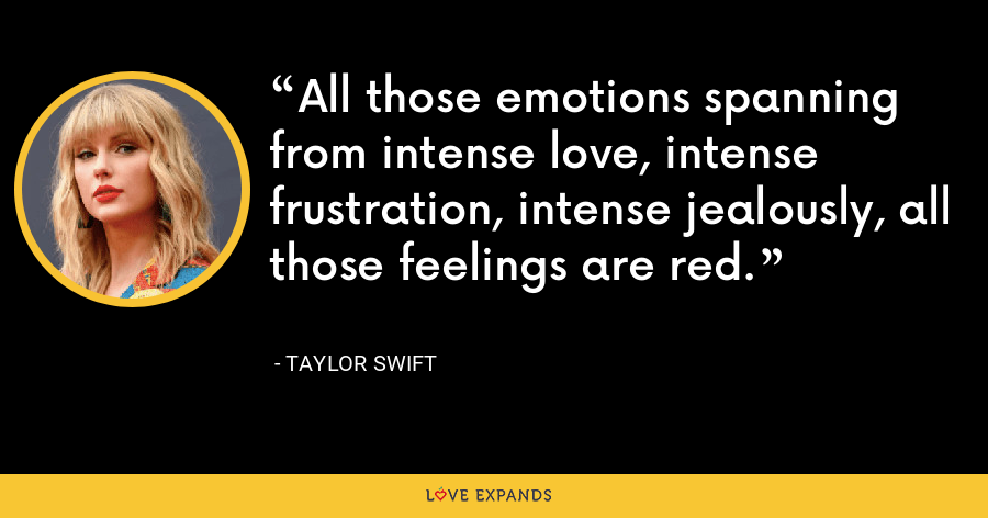 All those emotions spanning from intense love, intense frustration, intense jealously, all those feelings are red. - Taylor Swift
