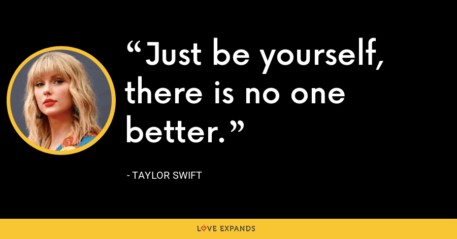 Just be yourself, there is no one better. - Taylor Swift